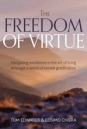The Freedom of Virtue: Navigating excellence in the art of living amongst a world of instant gratification
